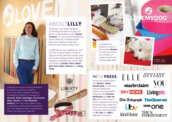 In 2003 Lilly set up LoveMyDog - the UK's first couture fashion house for people who want to give their dogs the very best. LoveMyDog is now the world's leading designer dogwear, sold in high-end stores in London, Paris, Milan, new York, Tokyo, Sydney and Hong Kong.
